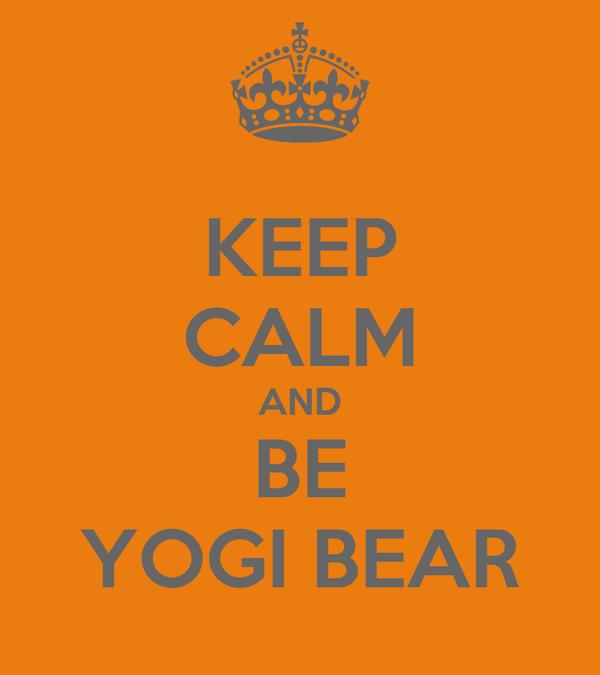 KEEP CALM AND BE YOGI BEAR