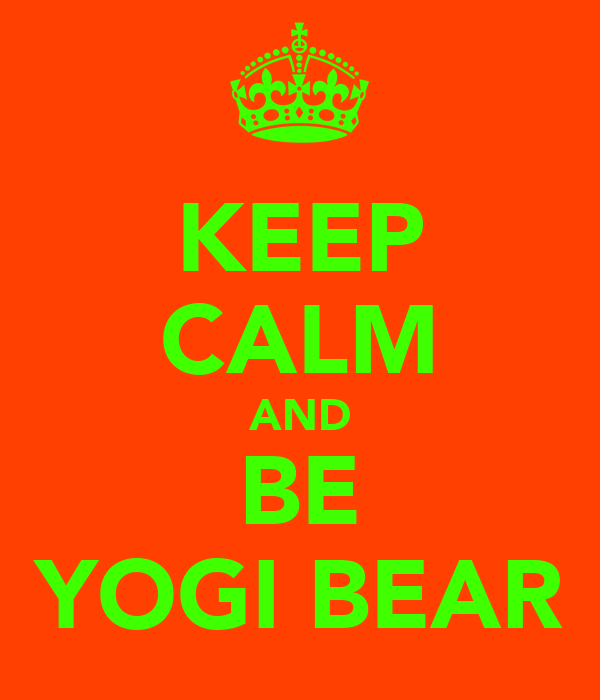 KEEP CALM AND BE YOGI BEAR