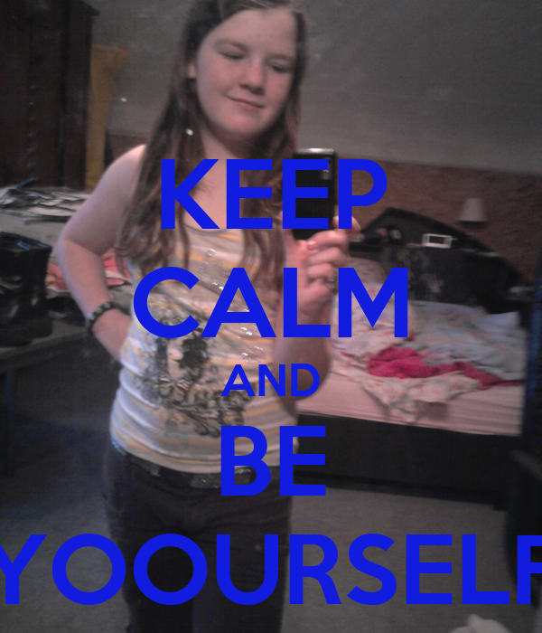 KEEP CALM AND BE YOOURSELF