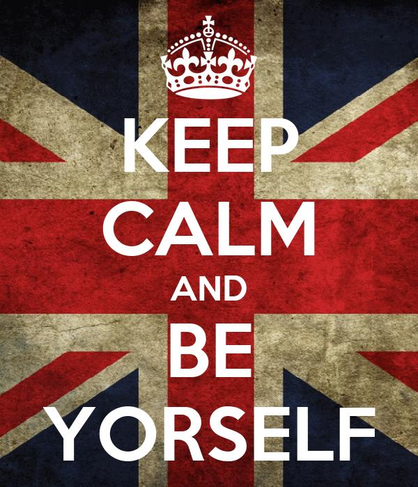 KEEP CALM AND BE YORSELF