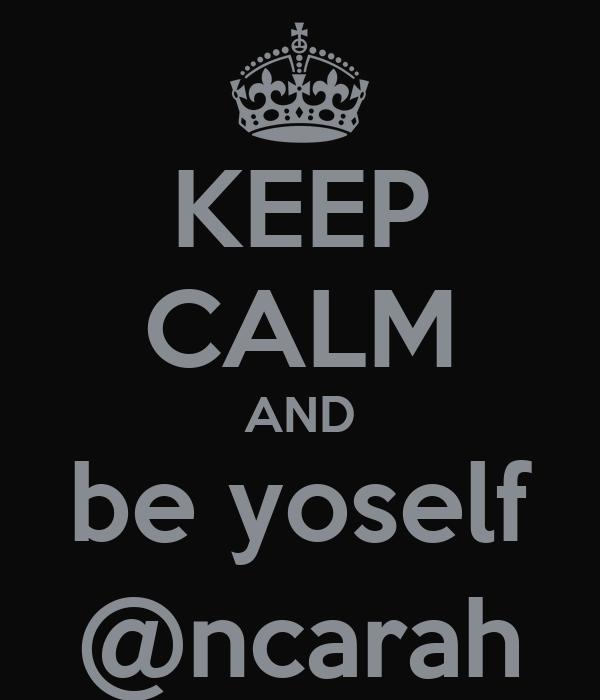KEEP CALM AND be yoself @ncarah