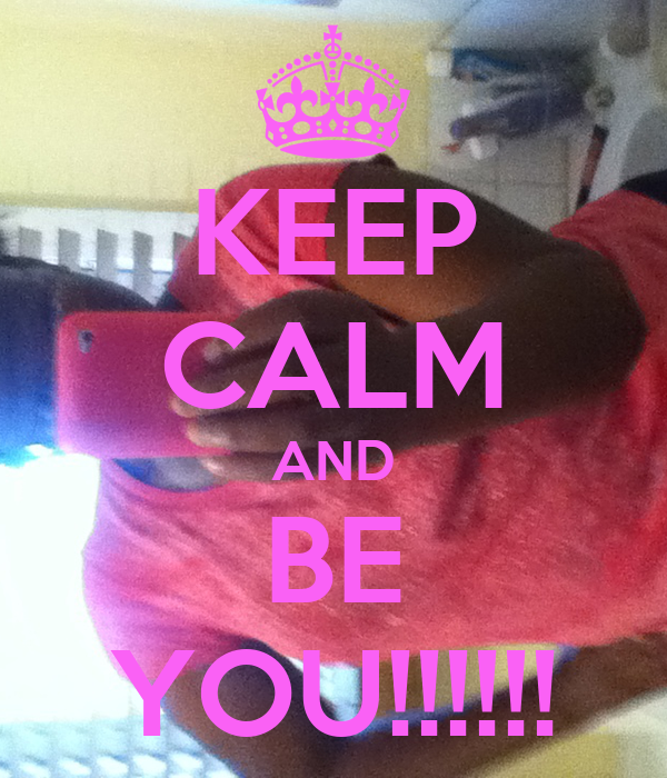 KEEP CALM AND BE YOU!!!!!!