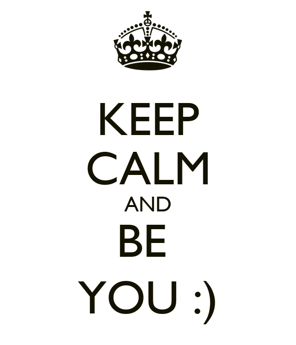 KEEP CALM AND BE  YOU :)