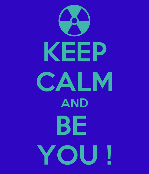 KEEP CALM AND BE  YOU !