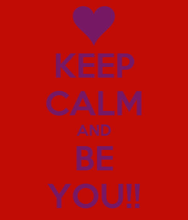 KEEP CALM AND BE YOU!!