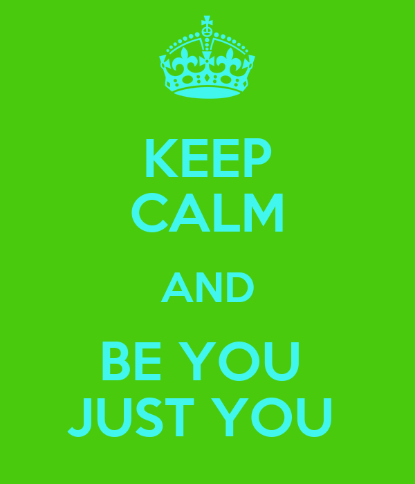 KEEP CALM AND BE YOU  JUST YOU