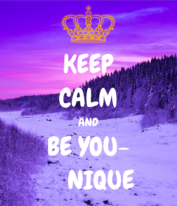 KEEP CALM AND BE YOU-     NIQUE