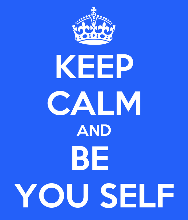 KEEP CALM AND BE  YOU SELF