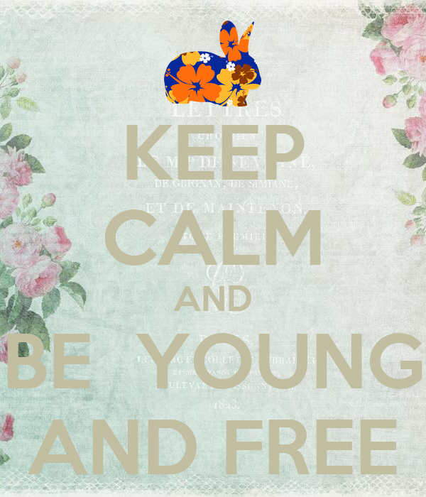 KEEP CALM AND BE  YOUNG AND FREE