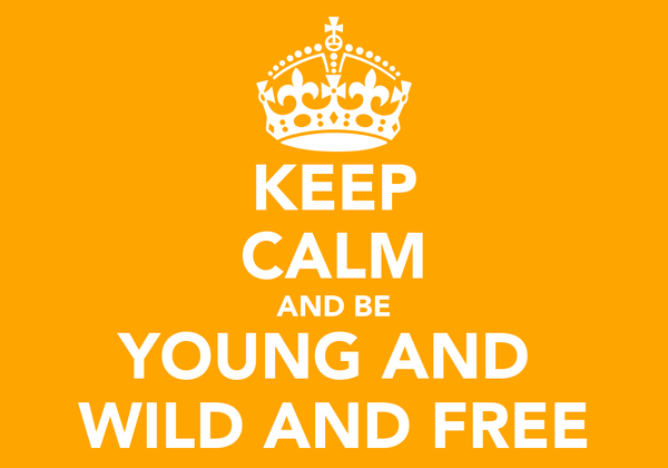 KEEP CALM AND BE YOUNG AND  WILD AND FREE