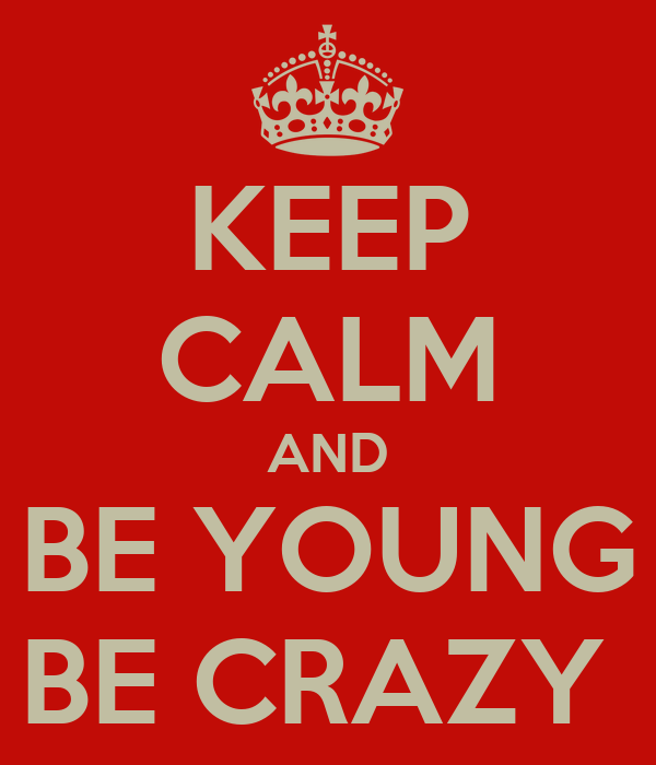 KEEP CALM AND BE YOUNG BE CRAZY