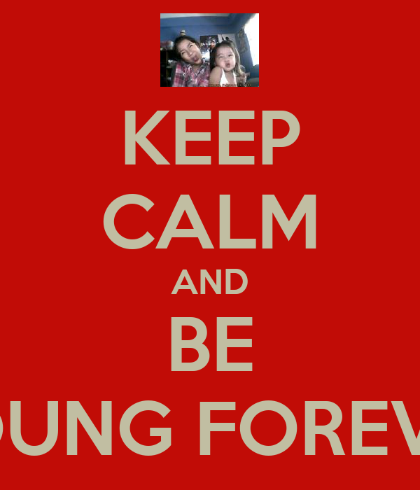 KEEP CALM AND BE YOUNG FOREVER