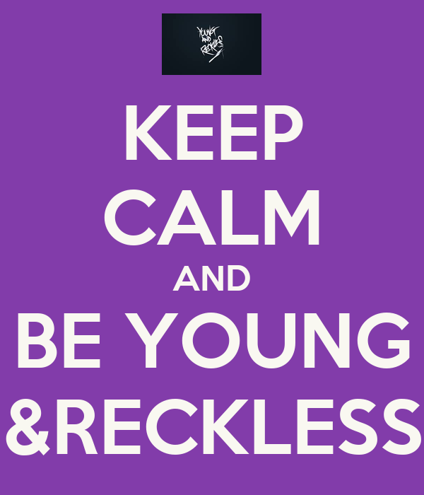 KEEP CALM AND BE YOUNG &RECKLESS