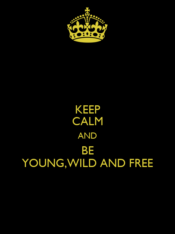KEEP CALM AND BE YOUNG,WILD AND FREE