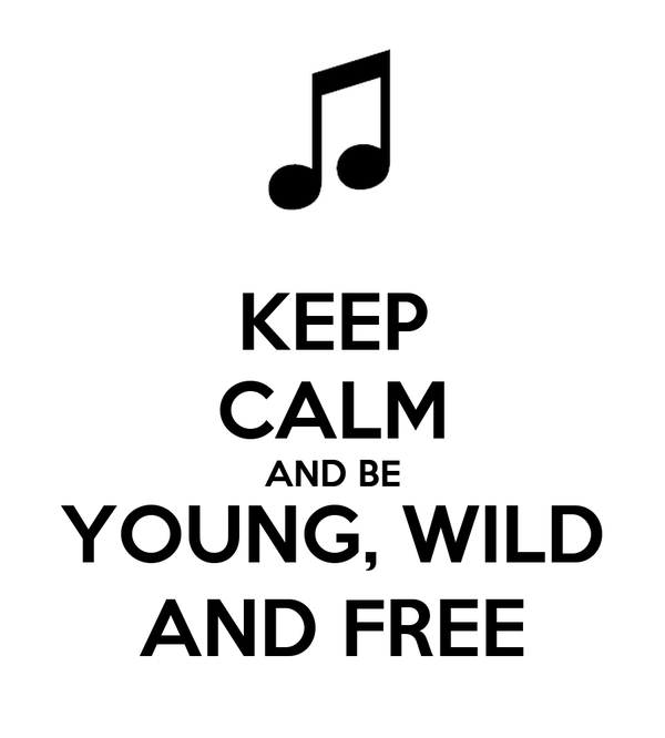 KEEP CALM AND BE YOUNG, WILD AND FREE