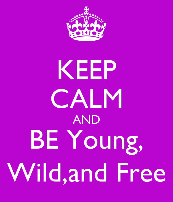 KEEP CALM AND BE Young, Wild,and Free