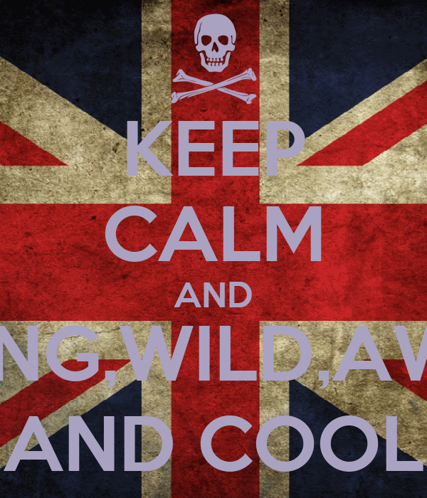 KEEP CALM AND BE YOUNG,WILD,AWESOME AND COOL