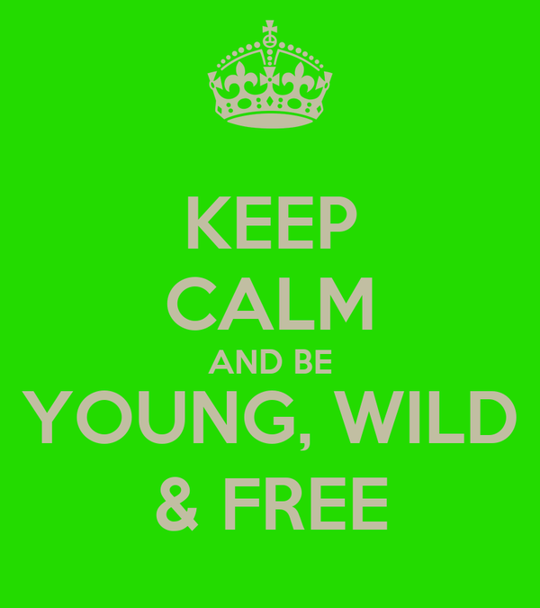 KEEP CALM AND BE YOUNG, WILD & FREE
