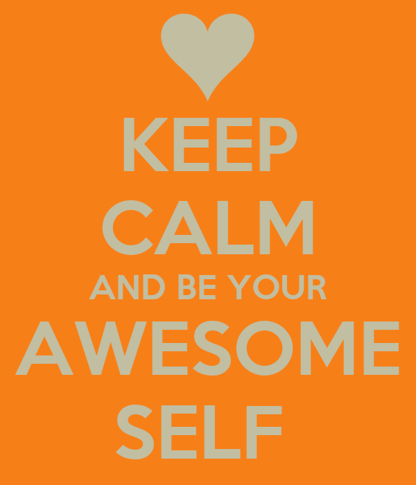 KEEP CALM AND BE YOUR AWESOME SELF