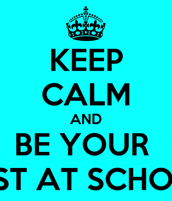KEEP CALM AND BE YOUR  BEST AT SCHOOL