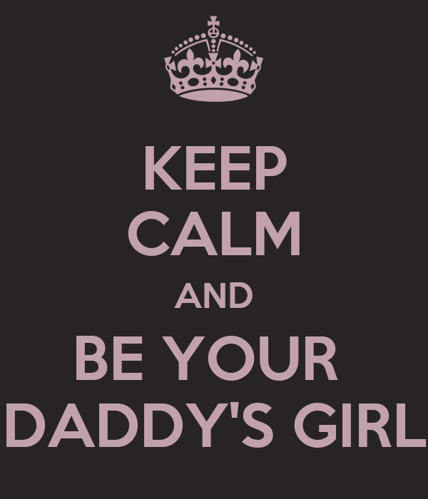 KEEP CALM AND BE YOUR  DADDY'S GIRL