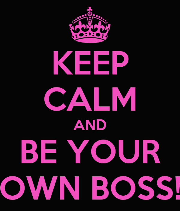 KEEP CALM AND BE YOUR OWN BOSS!