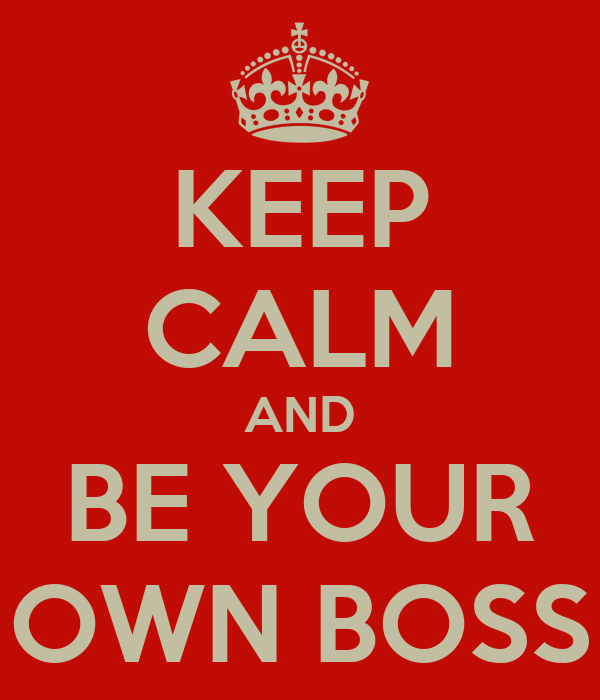 KEEP CALM AND BE YOUR OWN BOSS