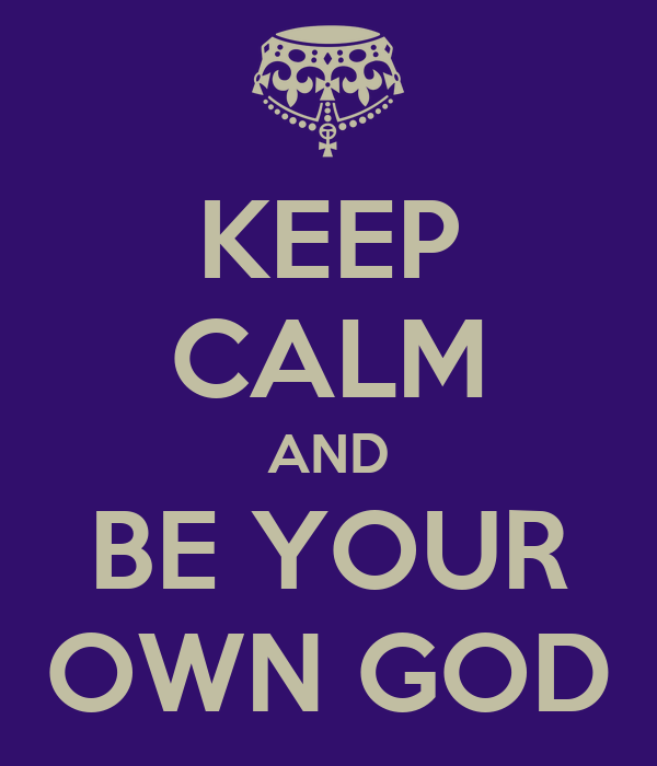 KEEP CALM AND BE YOUR OWN GOD