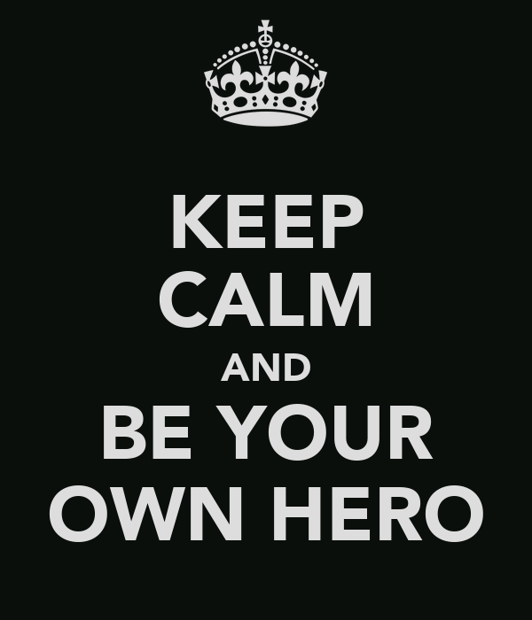 KEEP CALM AND BE YOUR OWN HERO