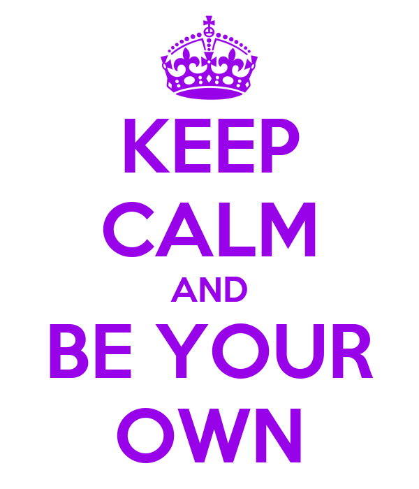 KEEP CALM AND BE YOUR OWN