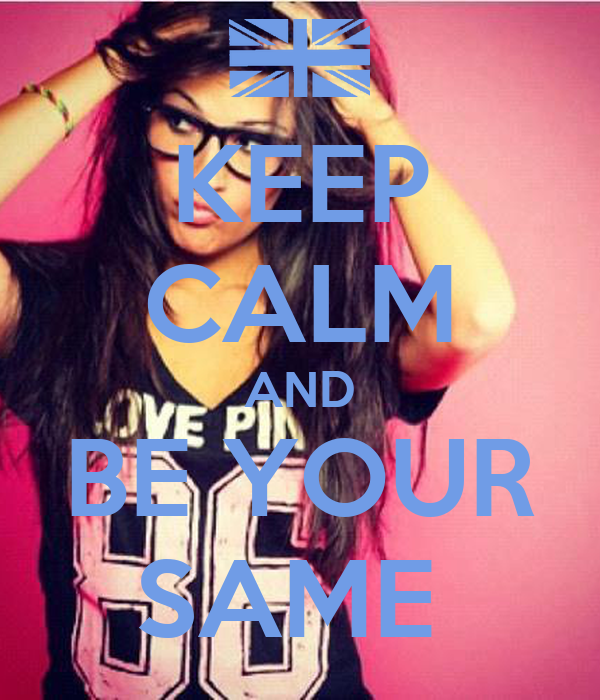 KEEP CALM AND BE YOUR SAME