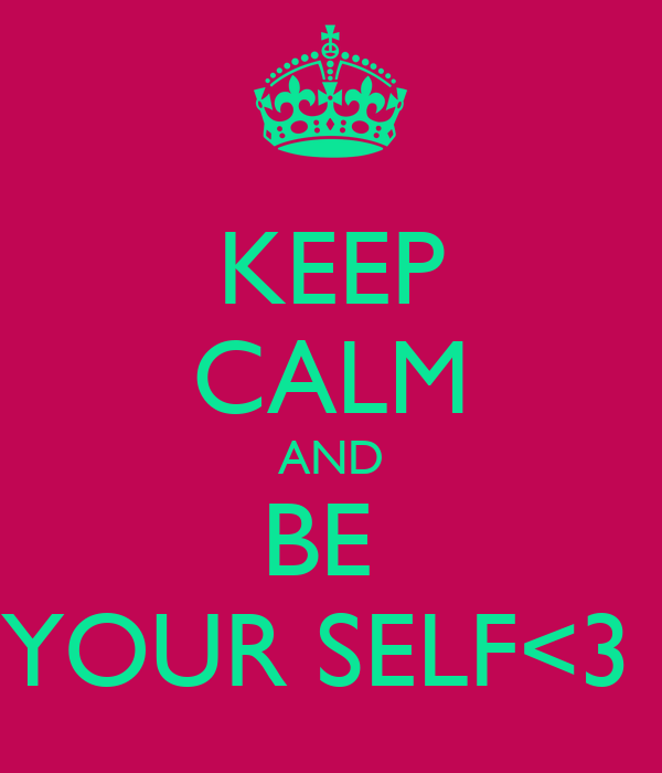 KEEP CALM AND BE  YOUR SELF<3