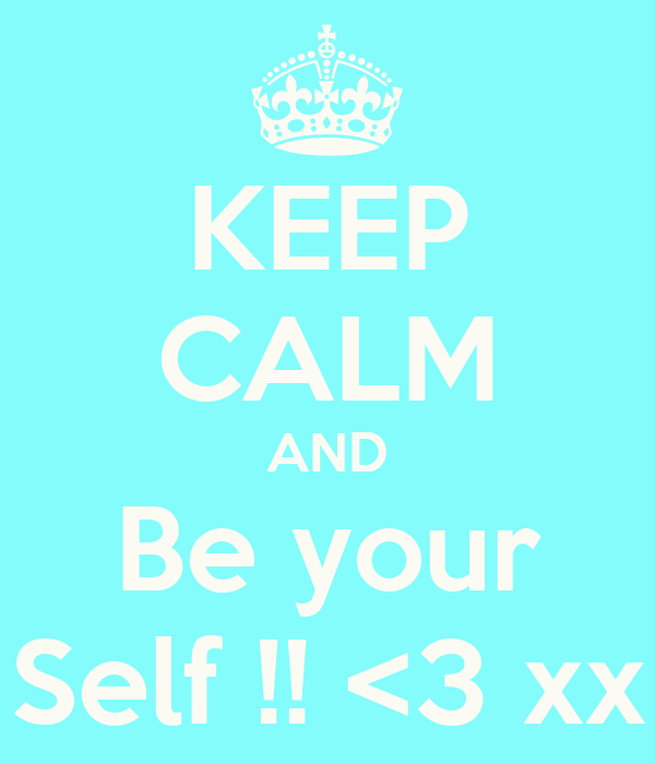 KEEP CALM AND Be your Self !! <3 xx