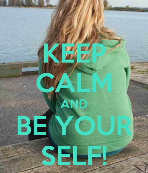 KEEP CALM AND BE YOUR SELF!