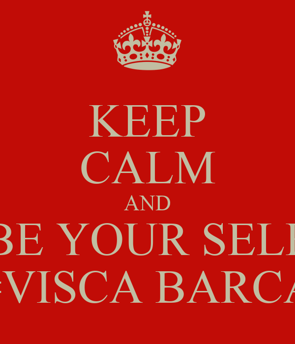 KEEP CALM AND BE YOUR SELF #VISCA BARCA