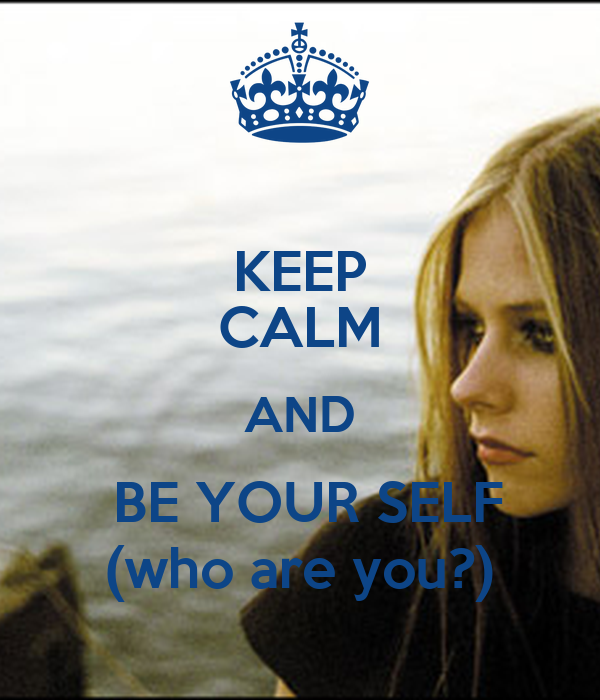 KEEP CALM AND  BE YOUR SELF (who are you?)