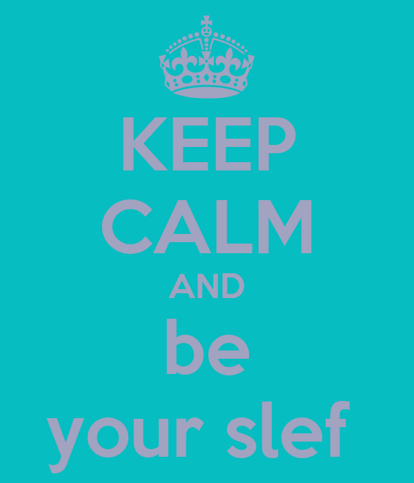 KEEP CALM AND be your slef