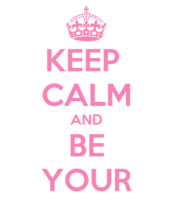 KEEP  CALM AND BE YOUR