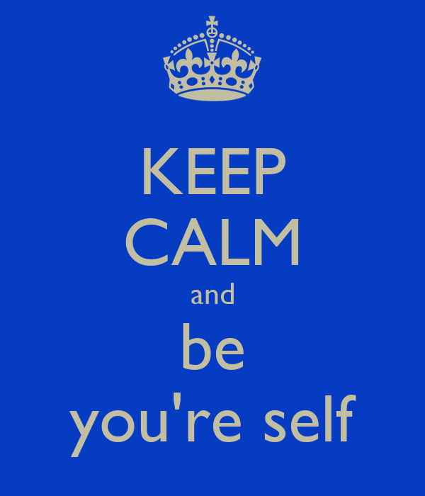 KEEP CALM and be you're self