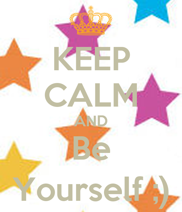KEEP CALM AND Be Yourself ;)