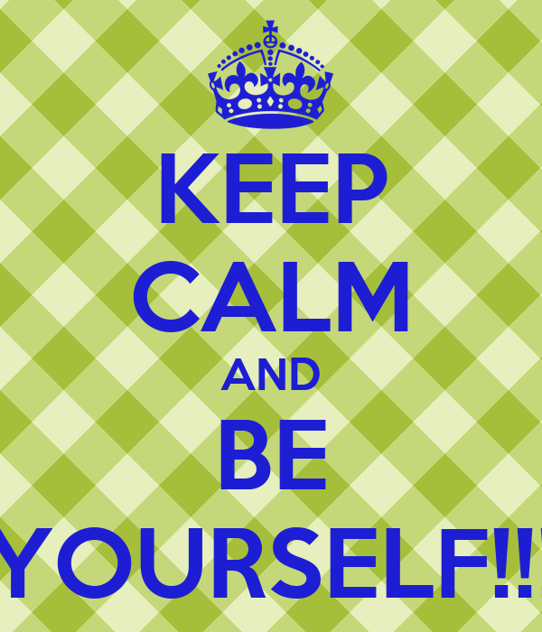 KEEP CALM AND BE YOURSELF!!!