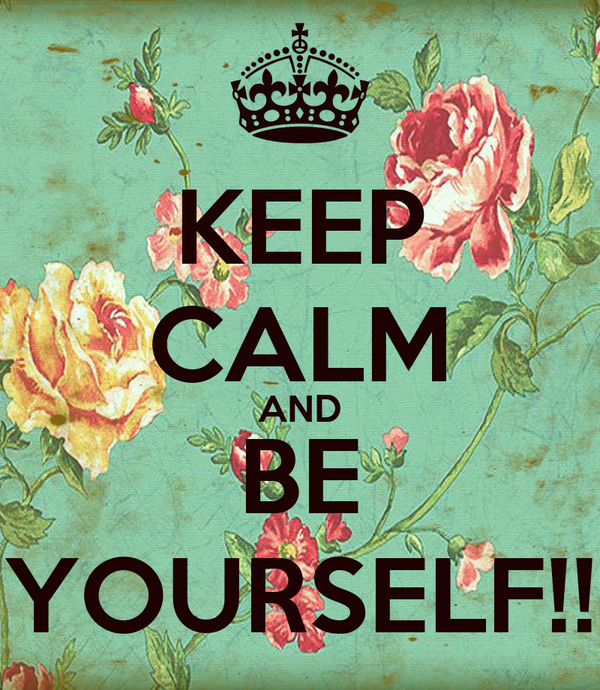 KEEP CALM AND BE YOURSELF!!