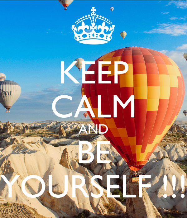 KEEP CALM AND BE YOURSELF !!!