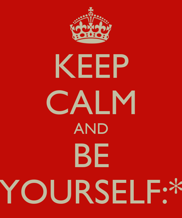 KEEP CALM AND BE YOURSELF:*