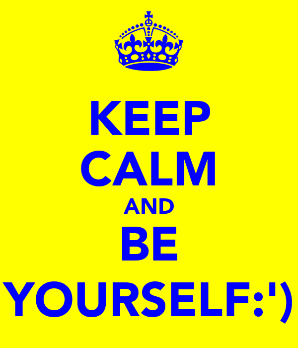 KEEP CALM AND BE YOURSELF:')