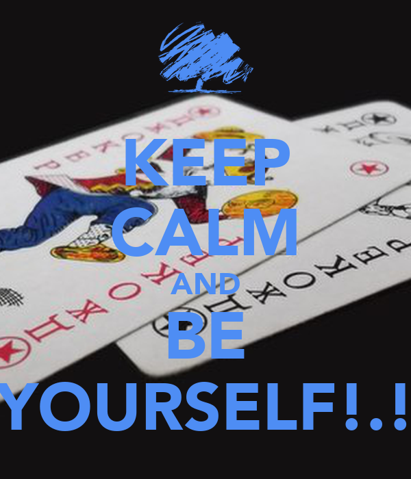 KEEP CALM AND BE YOURSELF!.!