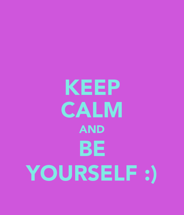 KEEP CALM AND BE YOURSELF :)