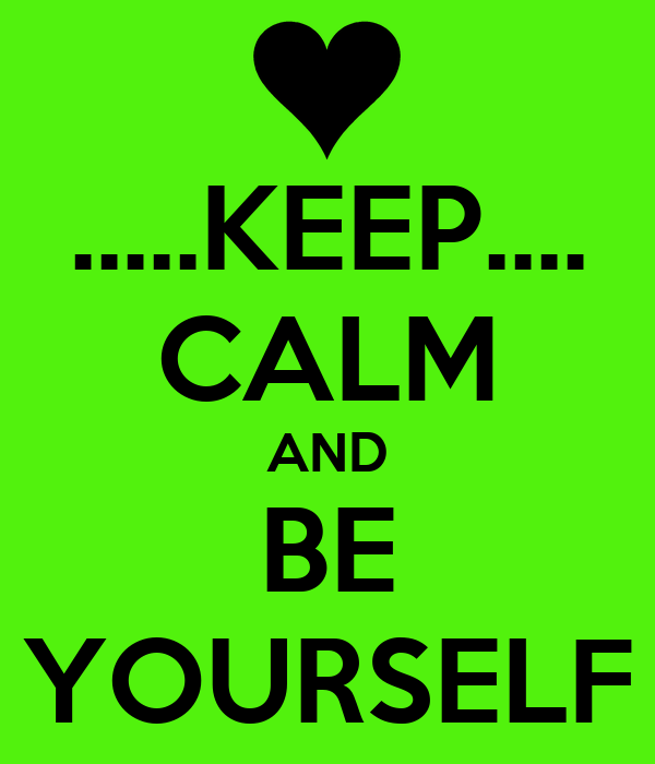 .....KEEP.... CALM AND BE YOURSELF
