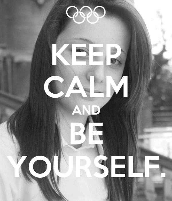 KEEP CALM AND BE YOURSELF.