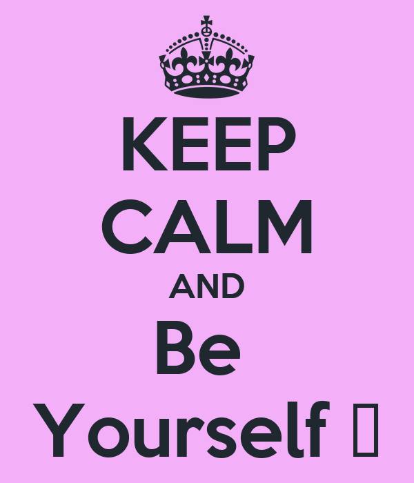 KEEP CALM AND Be  Yourself ♥